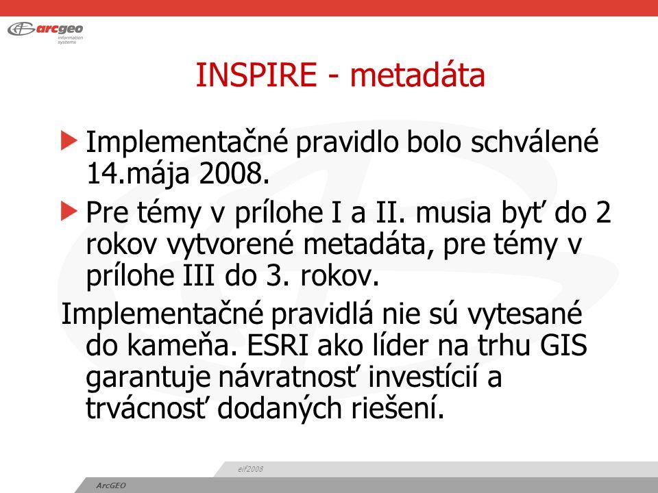 eif2008 ArcGEO INSPIRE - metadáta Implementačné pravidlo bolo schválené 14.mája 2008.