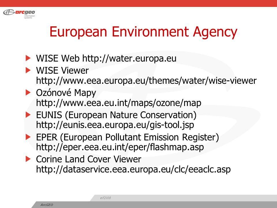 eif2008 ArcGEO European Environment Agency WISE Web http://water.europa.eu WISE Viewer http://www.eea.europa.eu/themes/water/wise-viewer Ozónové Mapy http://www.eea.eu.int/maps/ozone/map EUNIS (European Nature Conservation) http://eunis.eea.europa.eu/gis-tool.jsp EPER (European Pollutant Emission Register) http://eper.eea.eu.int/eper/flashmap.asp Corine Land Cover Viewer http://dataservice.eea.europa.eu/clc/eeaclc.asp