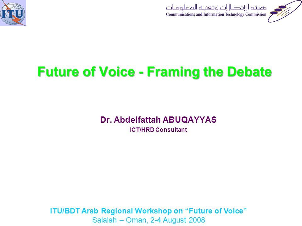 ITU/BDT Arab Regional Workshop on Future of Voice Salalah – Oman, 2-4 August 2008 Future of Voice - Framing the Debate Dr.