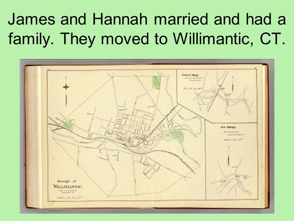 James and Hannah married and had a family. They moved to Willimantic, CT.