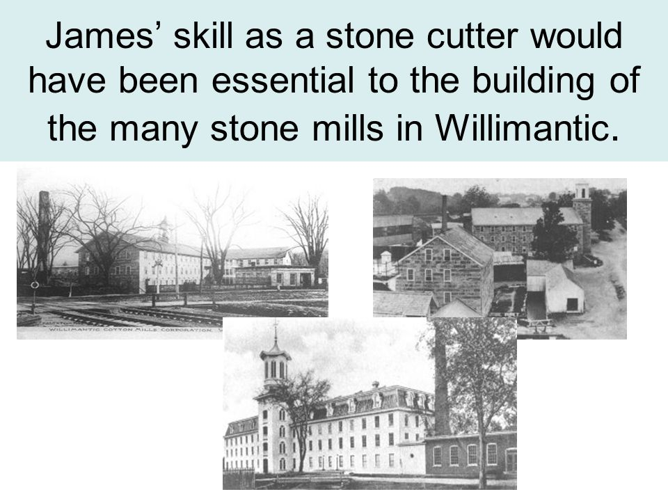 James skill as a stone cutter would have been essential to the building of the many stone mills in Willimantic.
