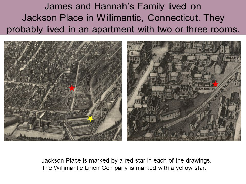 James and Hannahs Family lived on Jackson Place in Willimantic, Connecticut. They probably lived in an apartment with two or three rooms. Jackson Plac