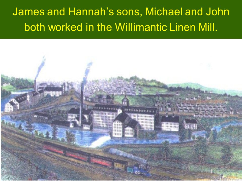 James and Hannahs sons, Michael and John both worked in the Willimantic Linen Mill.