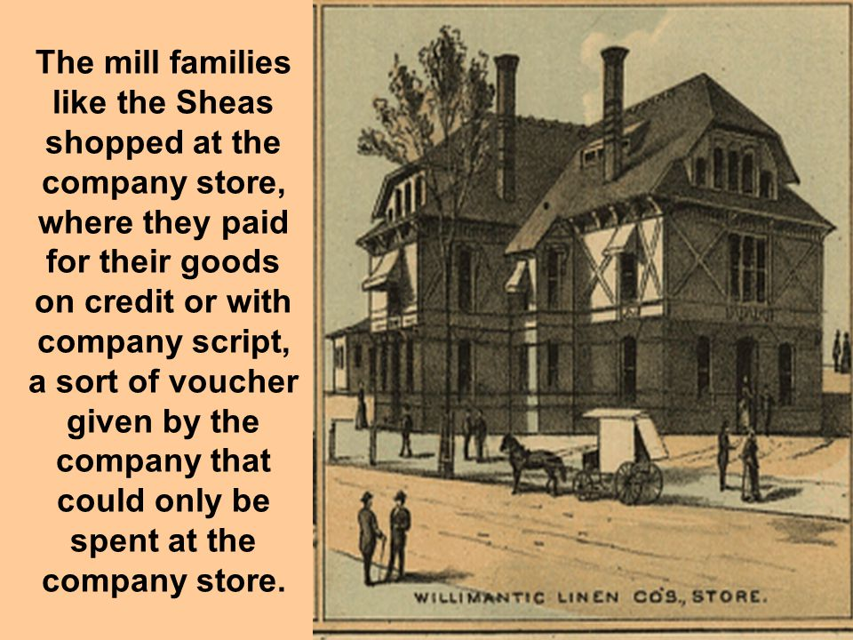 The mill families like the Sheas shopped at the company store, where they paid for their goods on credit or with company script, a sort of voucher giv