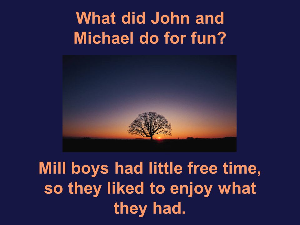 What did John and Michael do for fun? Mill boys had little free time, so they liked to enjoy what they had.
