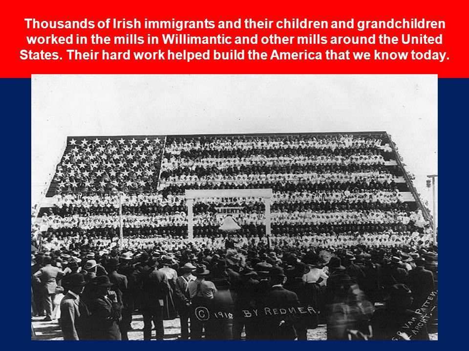 Thousands of Irish immigrants and their children and grandchildren worked in the mills in Willimantic and other mills around the United States. Their