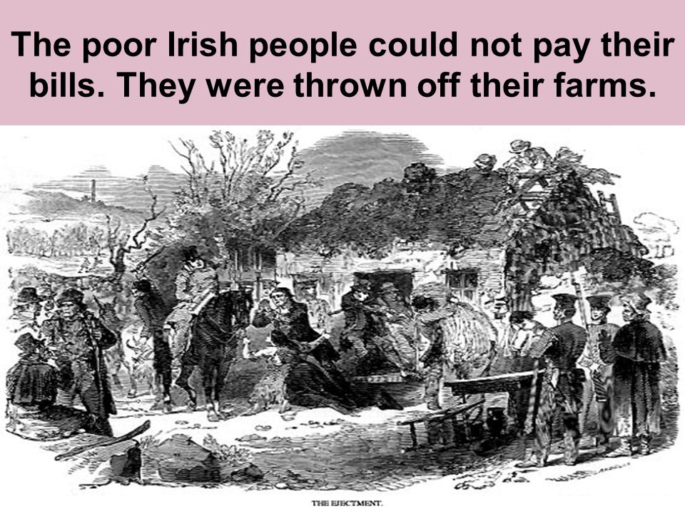 The poor Irish people could not pay their bills. They were thrown off their farms.