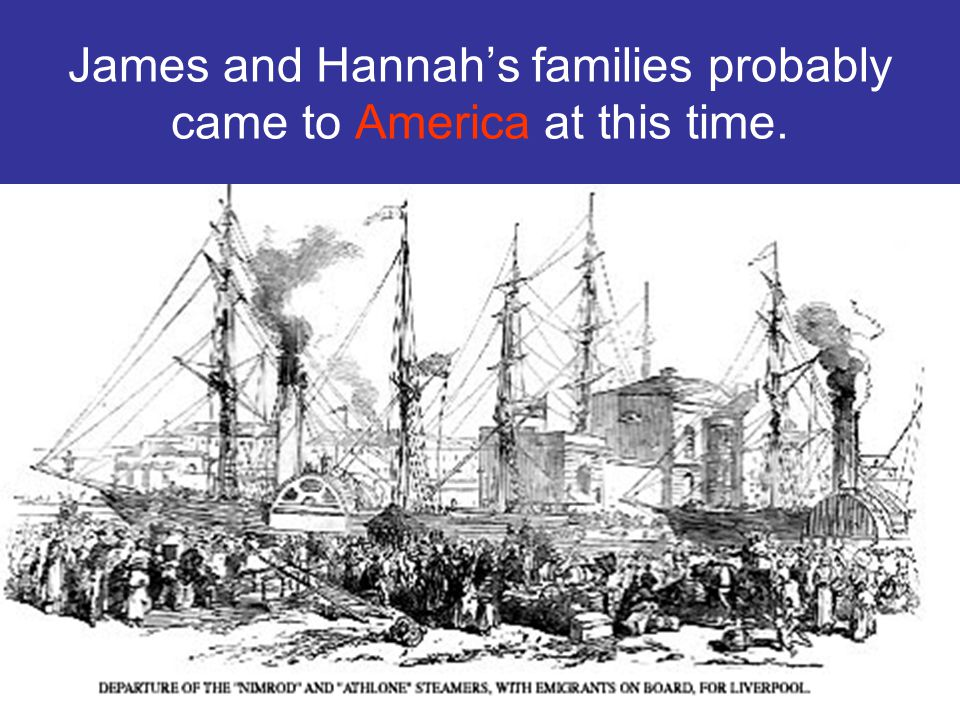 James and Hannahs families probably came to America at this time.