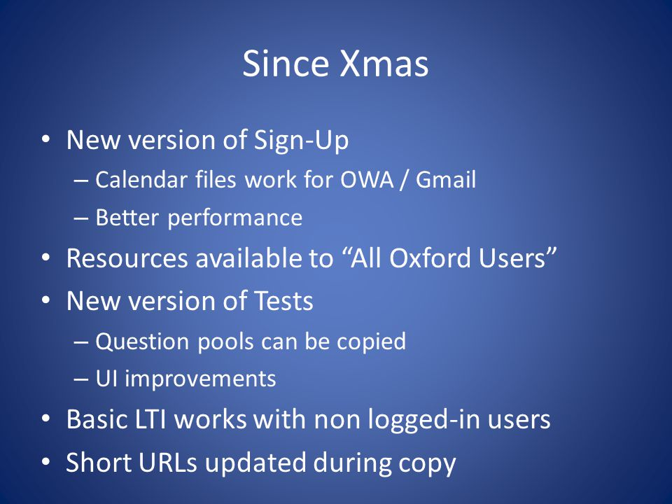 Since Xmas New version of Sign-Up – Calendar files work for OWA / Gmail – Better performance Resources available to All Oxford Users New version of Tests – Question pools can be copied – UI improvements Basic LTI works with non logged-in users Short URLs updated during copy