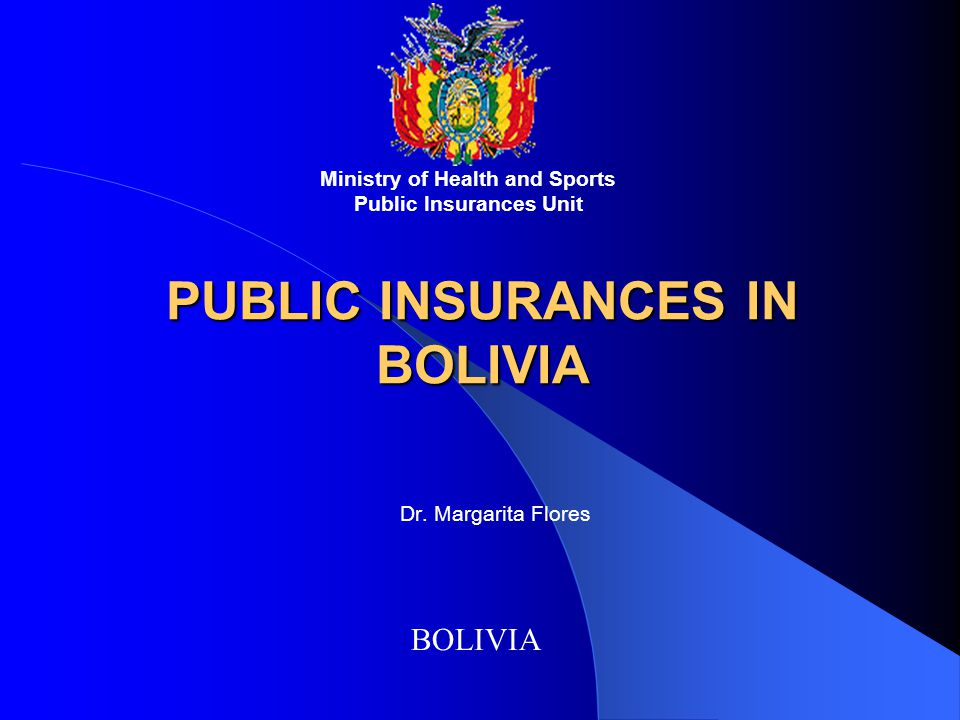 PUBLIC INSURANCES IN BOLIVIA BOLIVIA Ministry of Health and Sports Public Insurances Unit Dr.