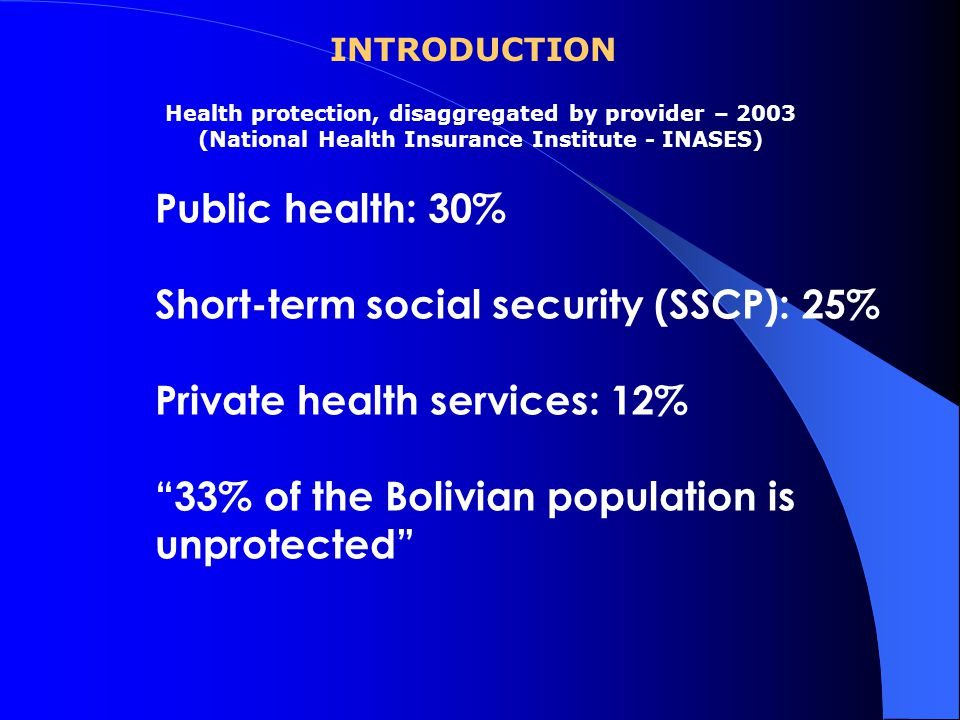 Health protection, disaggregated by provider – 2003 (National Health Insurance Institute - INASES) Public health: 30% Short-term social security (SSCP): 25% Private health services: 12% 33% of the Bolivian population is unprotected INTRODUCTION