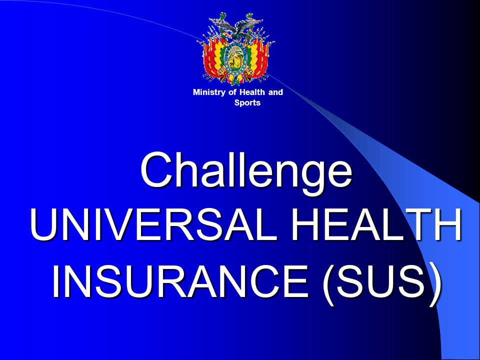 Challenge UNIVERSAL HEALTH INSURANCE (SUS ) Ministry of Health and Sports