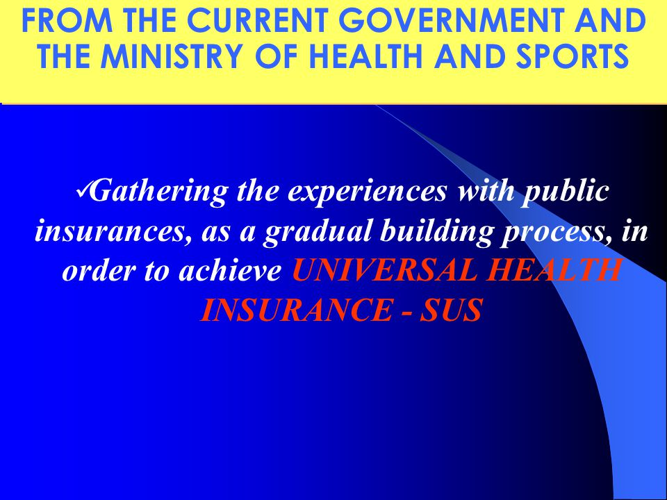 Gathering the experiences with public insurances, as a gradual building process, in order to achieve UNIVERSAL HEALTH INSURANCE - SUS FROM THE CURRENT GOVERNMENT AND THE MINISTRY OF HEALTH AND SPORTS
