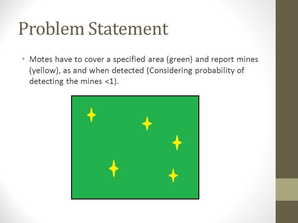 Problem Statement Motes have to cover a specified area (green) and report mines (yellow), as and when detected (Considering probability of detecting t