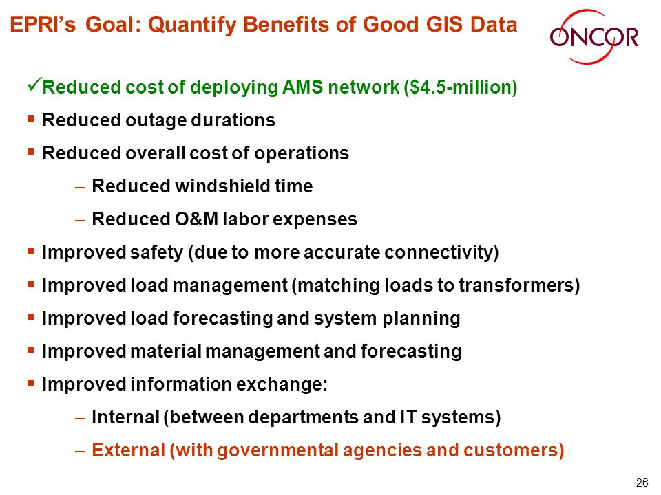 26 EPRIs Goal: Quantify Benefits of Good GIS Data Reduced cost of deploying AMS network ($4.5-million) Reduced outage durations Reduced overall cost of operations –Reduced windshield time –Reduced O&M labor expenses Improved safety (due to more accurate connectivity) Improved load management (matching loads to transformers) Improved load forecasting and system planning Improved material management and forecasting Improved information exchange: –Internal (between departments and IT systems) –External (with governmental agencies and customers)