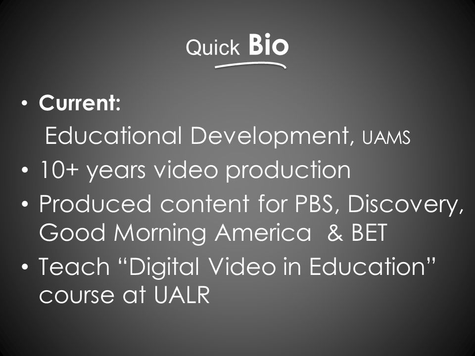 Quick Bio Current: Educational Development, UAMS 10+ years video production Produced content for PBS, Discovery, Good Morning America & BET Teach Digital Video in Education course at UALR