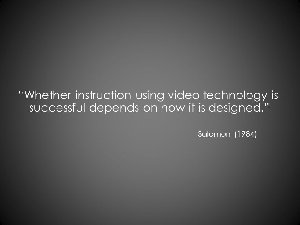 Whether instruction using video technology is successful depends on how it is designed. Salomon (1984)