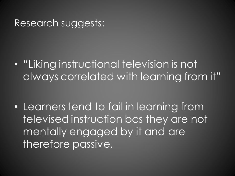 Research suggests: Liking instructional television is not always correlated with learning from it Learners tend to fail in learning from televised ins