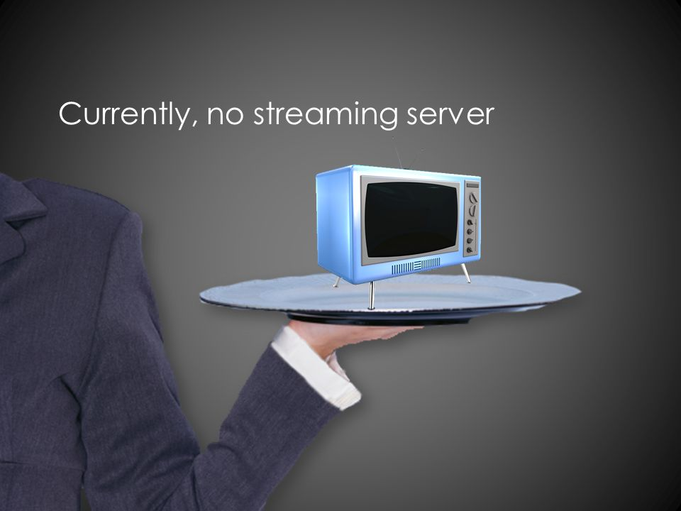 Currently, no streaming server