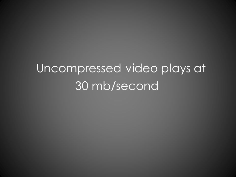 Uncompressed video plays at 30 mb/second
