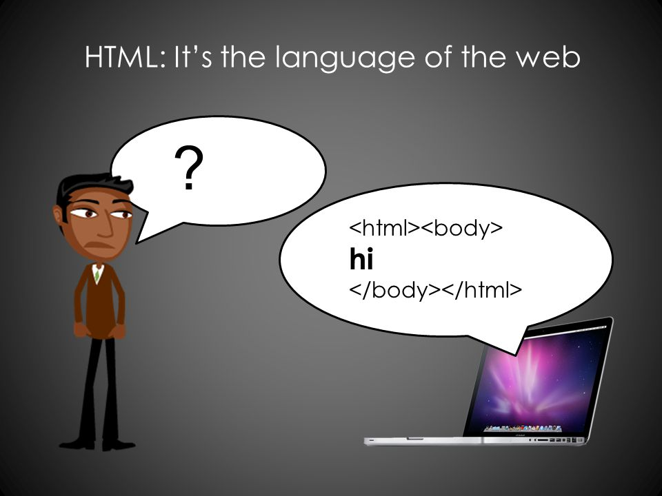 hi HTML: Its the language of the web