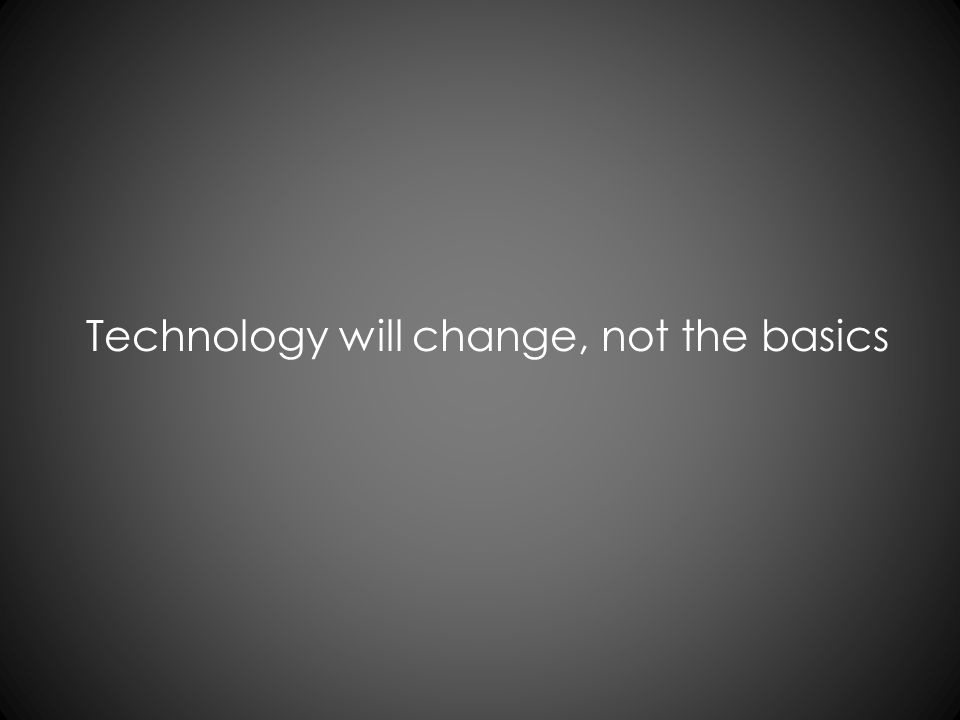 Technology will change, not the basics