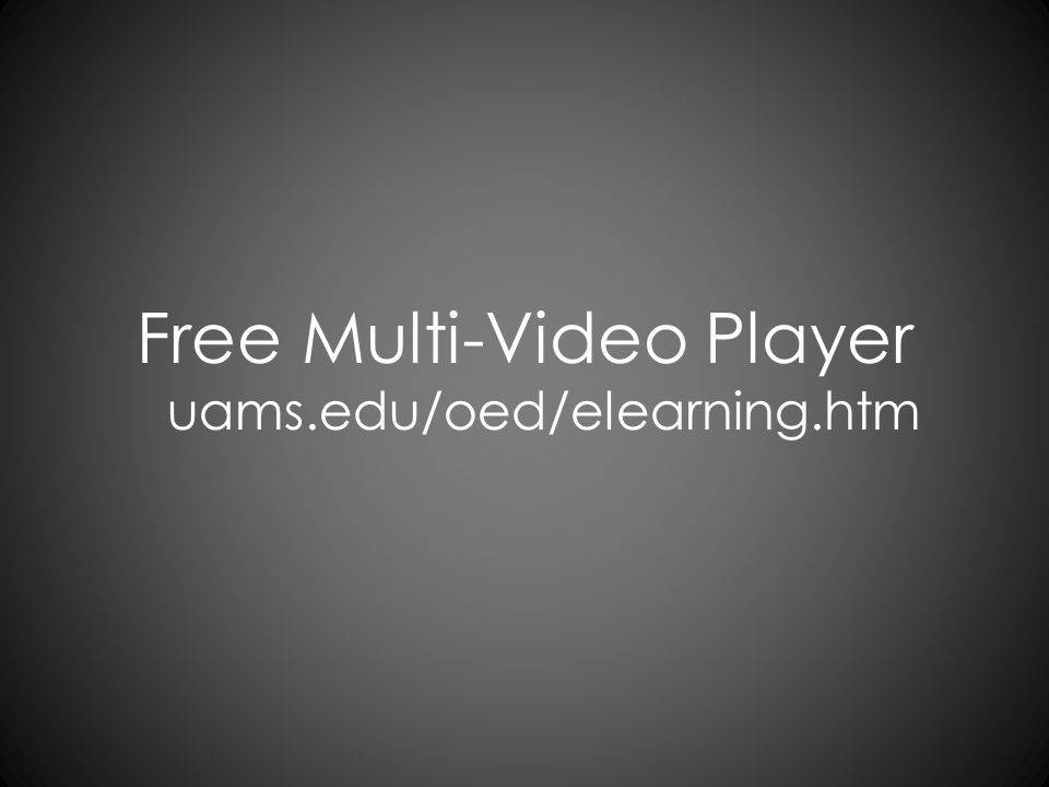 Free Multi-Video Player uams.edu/oed/elearning.htm
