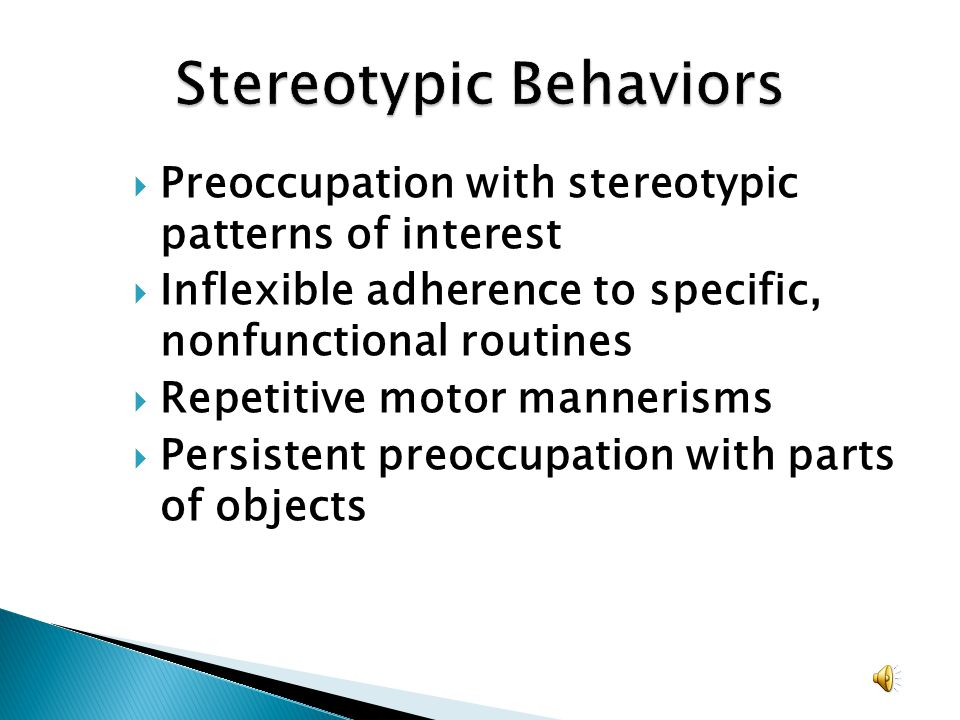 Preoccupation with stereotypic patterns of interest Inflexible adherence to specific, nonfunctional routines Repetitive motor mannerisms Persistent pr
