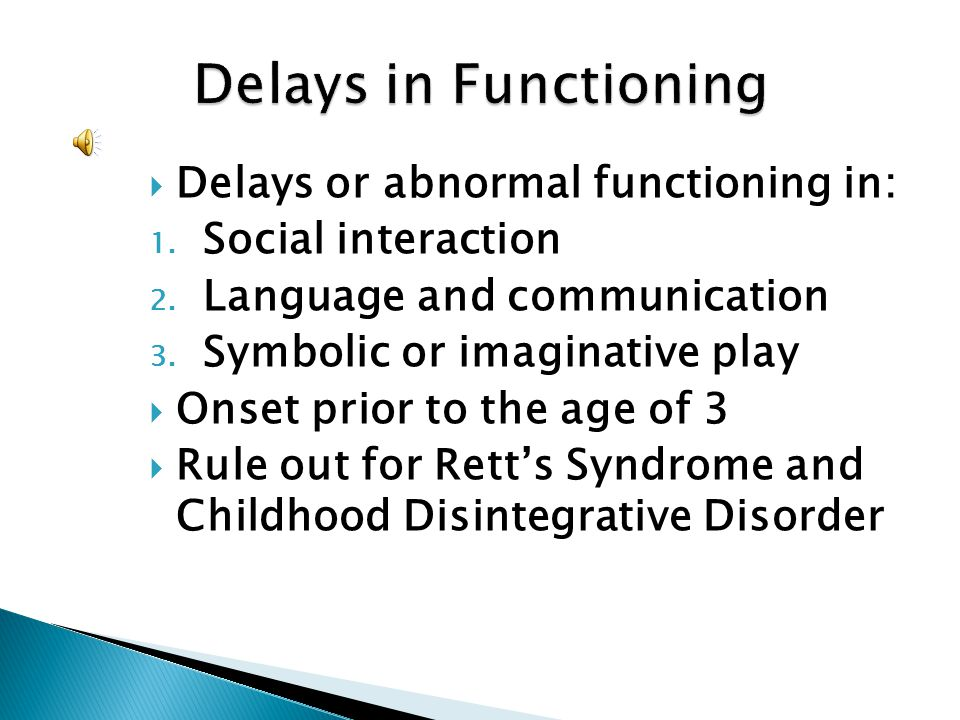 Delays or abnormal functioning in: 1. Social interaction 2. Language and communication 3. Symbolic or imaginative play Onset prior to the age of 3 Rul