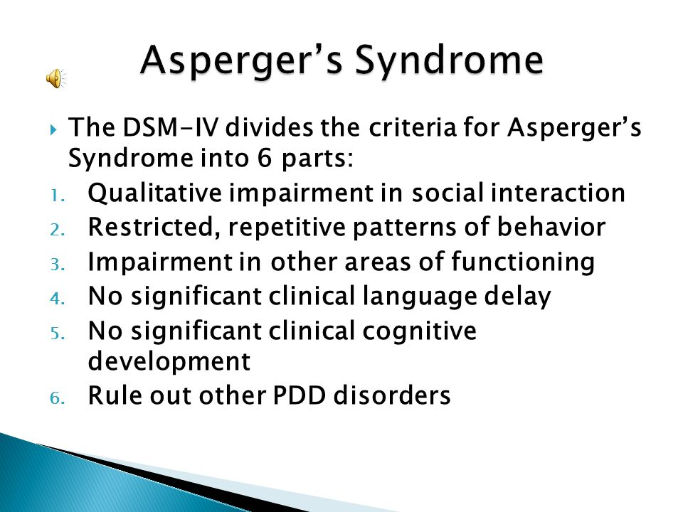 The DSM-IV divides the criteria for Aspergers Syndrome into 6 parts: 1. Qualitative impairment in social interaction 2. Restricted, repetitive pattern