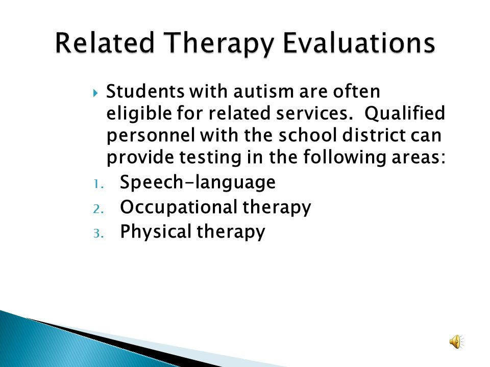 Students with autism are often eligible for related services. Qualified personnel with the school district can provide testing in the following areas: