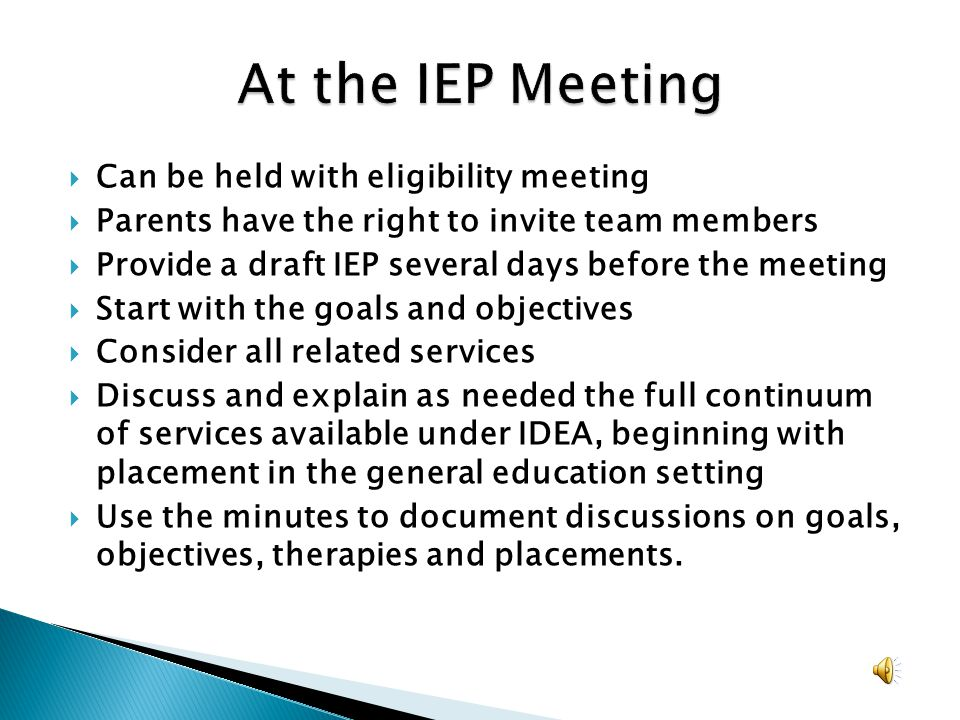 Can be held with eligibility meeting Parents have the right to invite team members Provide a draft IEP several days before the meeting Start with the