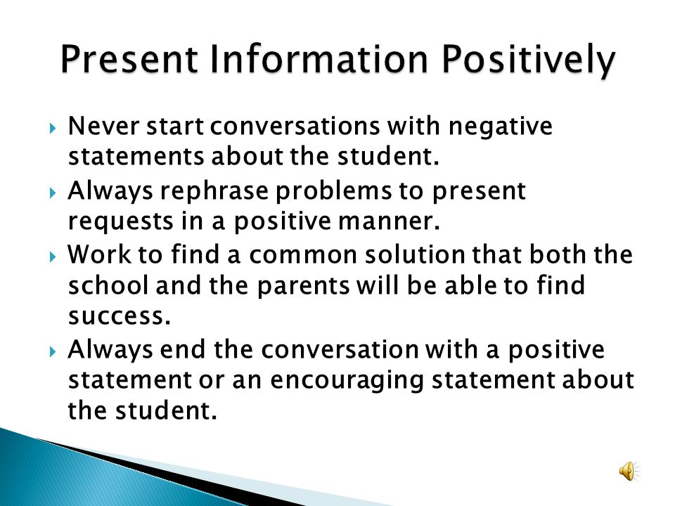Never start conversations with negative statements about the student. Always rephrase problems to present requests in a positive manner. Work to find