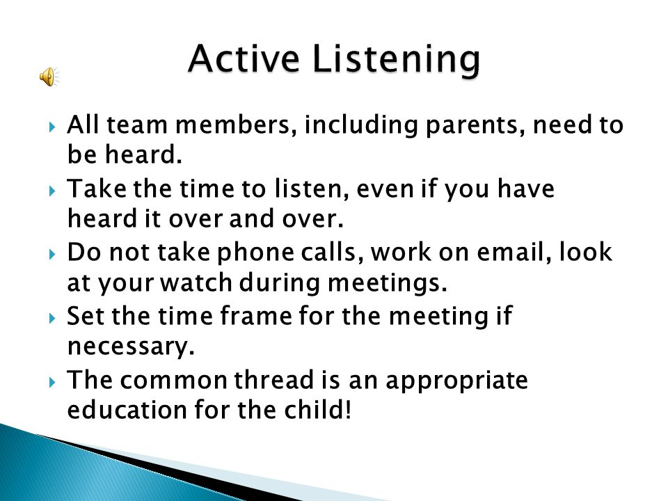 All team members, including parents, need to be heard. Take the time to listen, even if you have heard it over and over. Do not take phone calls, work