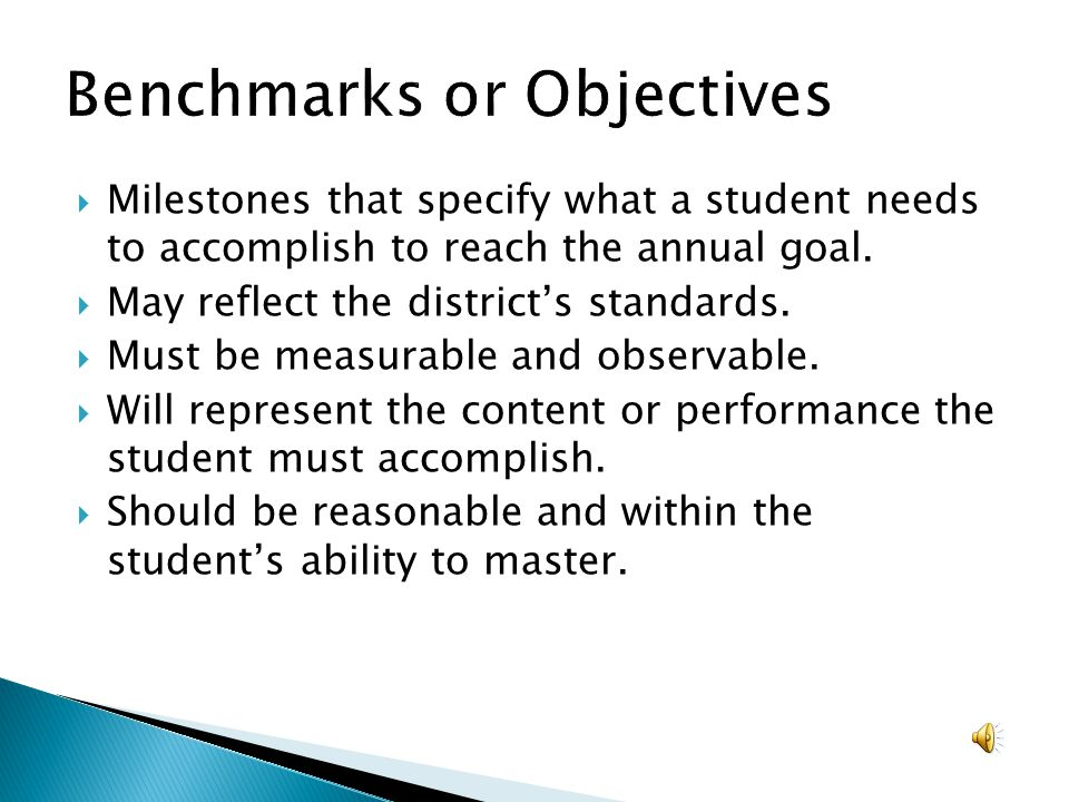 Milestones that specify what a student needs to accomplish to reach the annual goal. May reflect the districts standards. Must be measurable and obser