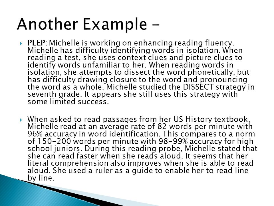 PLEP: Michelle is working on enhancing reading fluency. Michelle has difficulty identifying words in isolation. When reading a test, she uses context