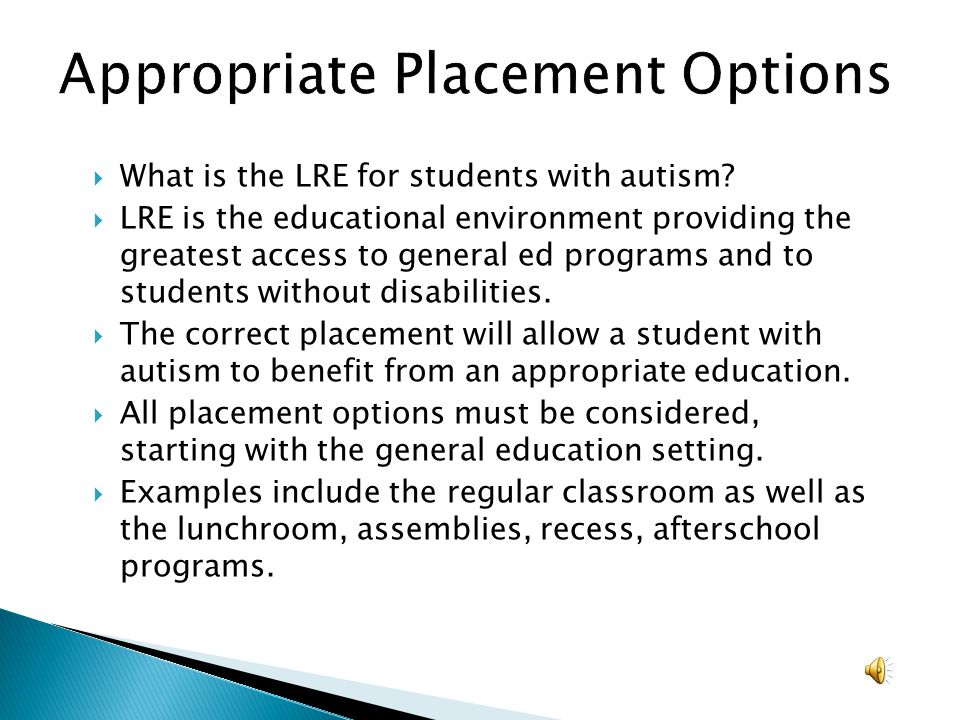 What is the LRE for students with autism? LRE is the educational environment providing the greatest access to general ed programs and to students with