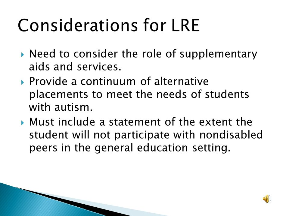 Need to consider the role of supplementary aids and services. Provide a continuum of alternative placements to meet the needs of students with autism.