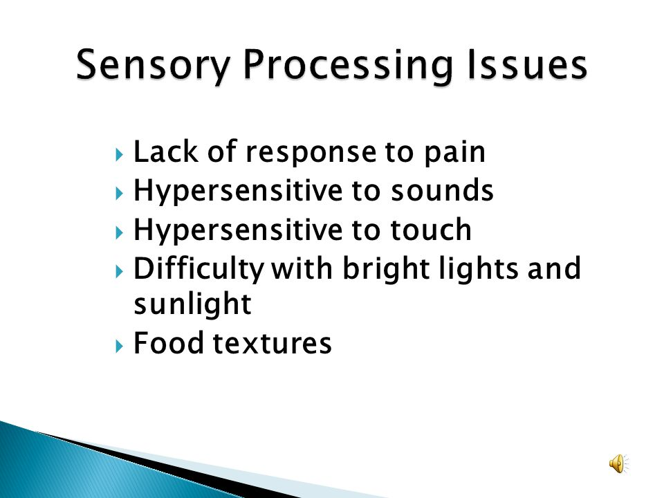 Lack of response to pain Hypersensitive to sounds Hypersensitive to touch Difficulty with bright lights and sunlight Food textures