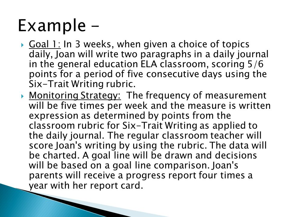 Goal 1: In 3 weeks, when given a choice of topics daily, Joan will write two paragraphs in a daily journal in the general education ELA classroom, sco