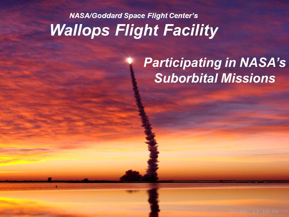 Goddard Space Flight Center 1 NASA/Goddard Space Flight Centers Wallops Flight Facility Participating in NASAs Suborbital Missions