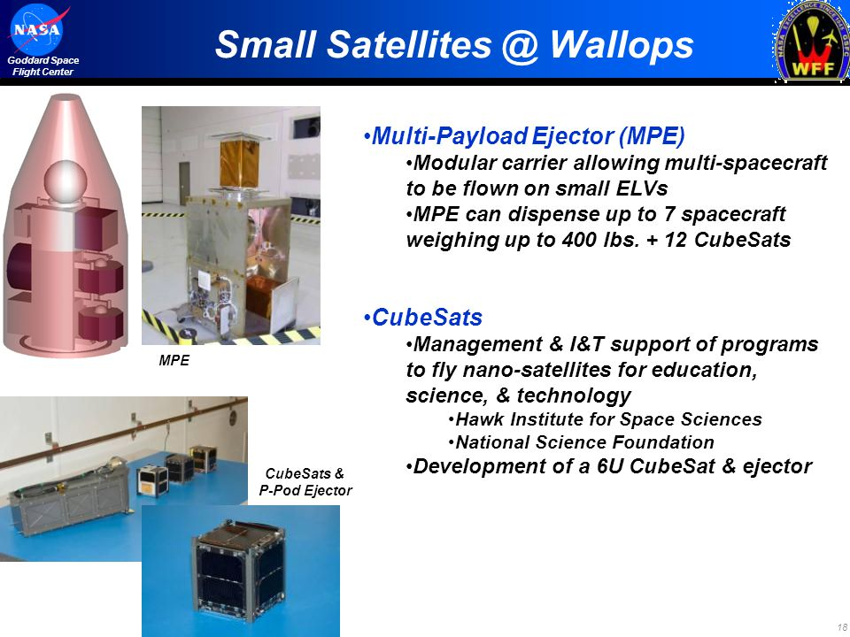 18 Goddard Space Flight Center Small Satellites @ Wallops Multi-Payload Ejector (MPE) Modular carrier allowing multi-spacecraft to be flown on small ELVs MPE can dispense up to 7 spacecraft weighing up to 400 lbs.