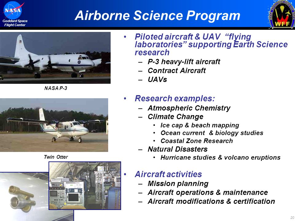 20 Goddard Space Flight Center Airborne Science Program Piloted aircraft & UAV flying laboratories supporting Earth Science research –P-3 heavy-lift a