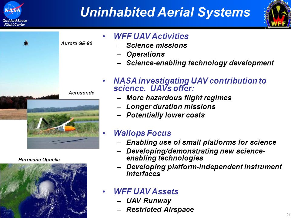 21 Goddard Space Flight Center Uninhabited Aerial Systems WFF UAV Activities –Science missions –Operations –Science-enabling technology development NA