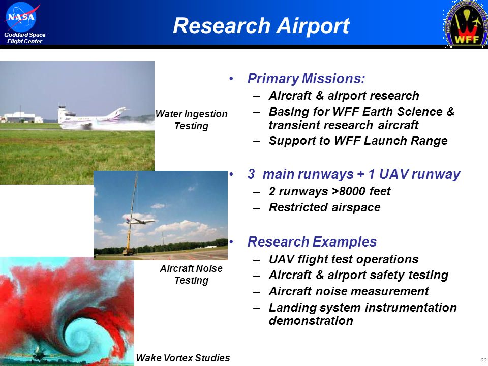 22 Goddard Space Flight Center Research Airport Primary Missions: –Aircraft & airport research –Basing for WFF Earth Science & transient research aircraft –Support to WFF Launch Range 3 main runways + 1 UAV runway –2 runways >8000 feet –Restricted airspace Research Examples –UAV flight test operations –Aircraft & airport safety testing –Aircraft noise measurement –Landing system instrumentation demonstration Water Ingestion Testing Wake Vortex Studies Aircraft Noise Testing