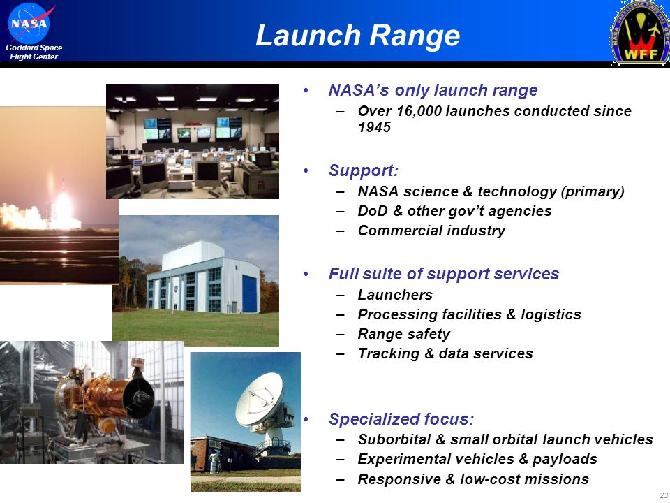 23 Goddard Space Flight Center Launch Range NASAs only launch range –Over 16,000 launches conducted since 1945 Support: –NASA science & technology (primary) –DoD & other govt agencies –Commercial industry Full suite of support services –Launchers –Processing facilities & logistics –Range safety –Tracking & data services Specialized focus: –Suborbital & small orbital launch vehicles –Experimental vehicles & payloads –Responsive & low-cost missions