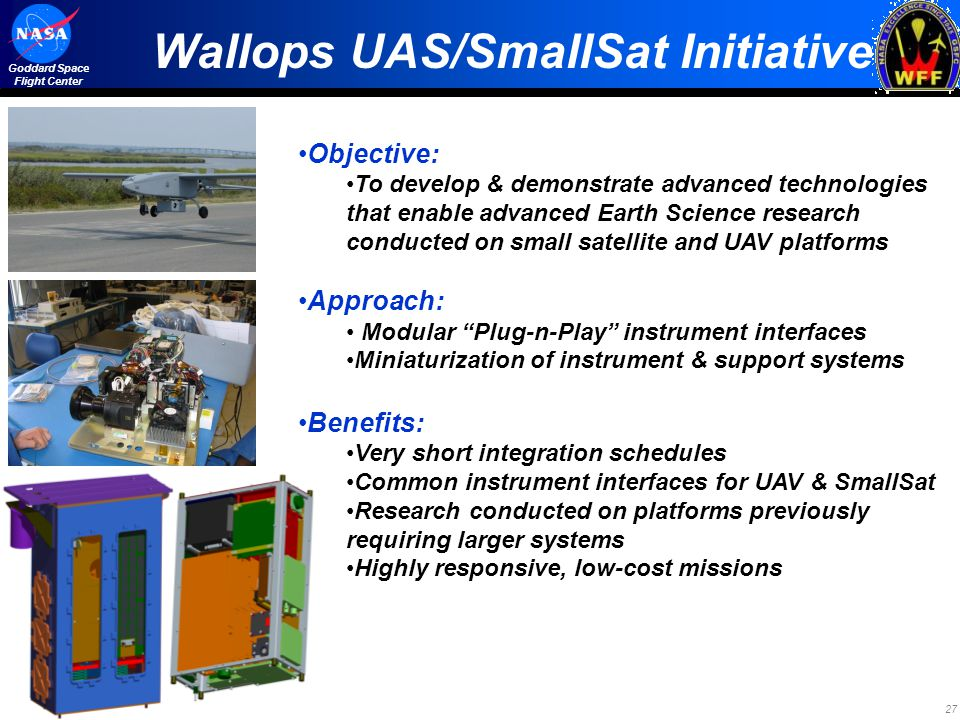 27 Goddard Space Flight Center Wallops UAS/SmallSat Initiative Objective: To develop & demonstrate advanced technologies that enable advanced Earth Science research conducted on small satellite and UAV platforms Approach: Modular Plug-n-Play instrument interfaces Miniaturization of instrument & support systems Benefits: Very short integration schedules Common instrument interfaces for UAV & SmallSat Research conducted on platforms previously requiring larger systems Highly responsive, low-cost missions