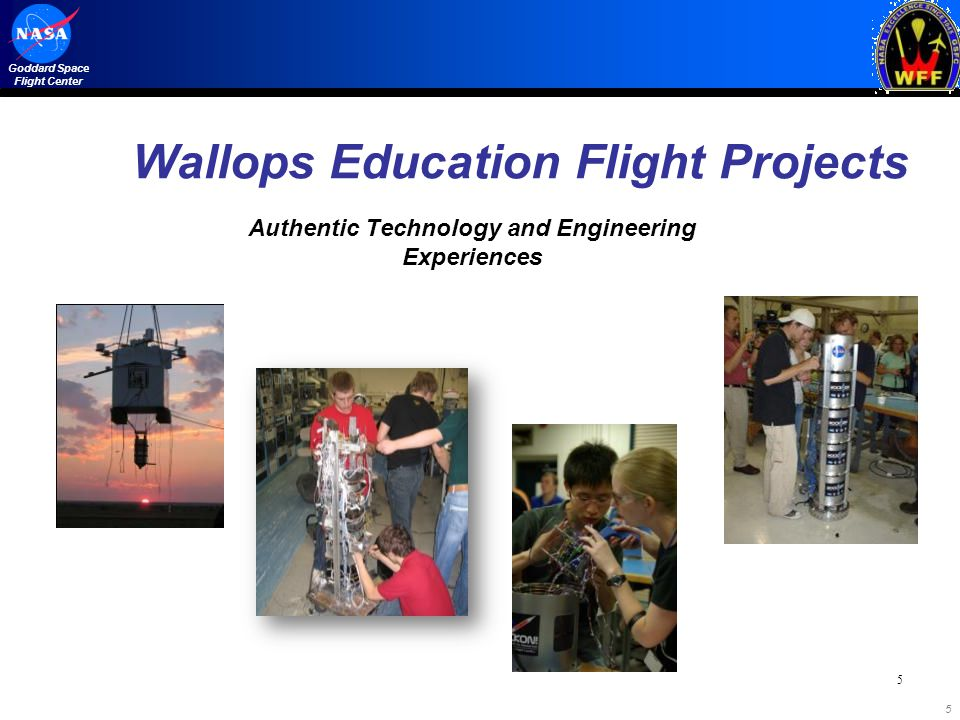 Goddard Space Flight Center 5 Wallops Education Flight Projects Authentic Technology and Engineering Experiences 5