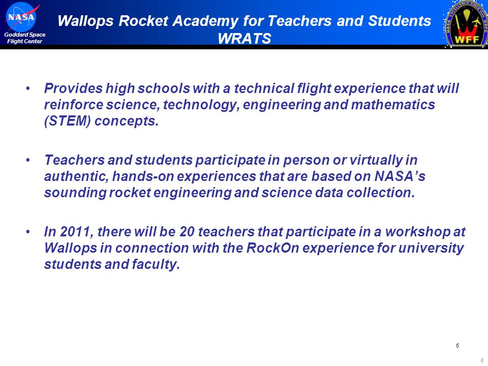 6 Goddard Space Flight Center Wallops Rocket Academy for Teachers and Students WRATS Provides high schools with a technical flight experience that will reinforce science, technology, engineering and mathematics (STEM) concepts.