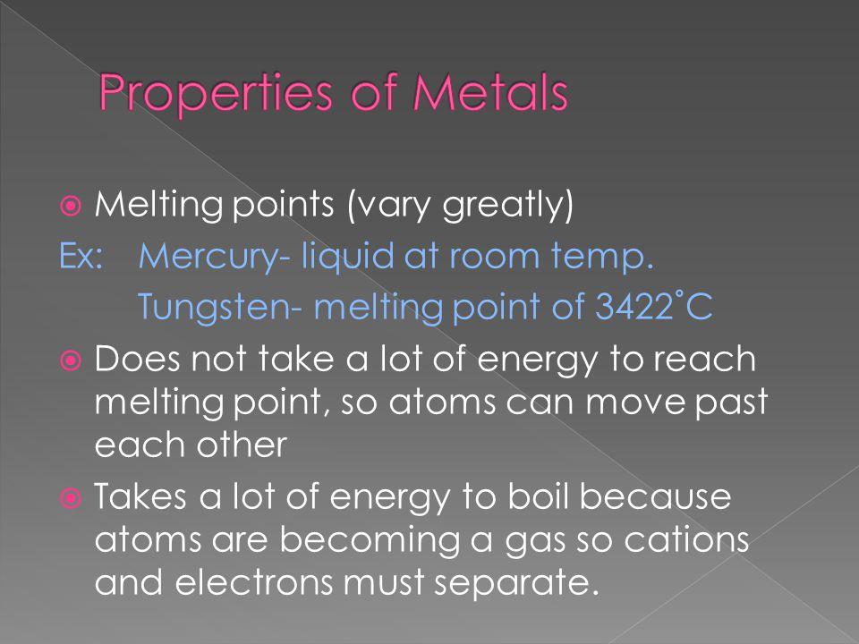 Melting points (vary greatly) Ex:Mercury- liquid at room temp.